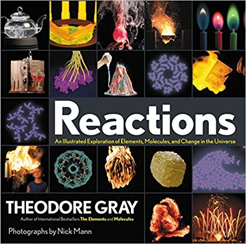 Reactions : an illustrated exploration of elements, molecules, and change in the universe / Theodore Gray ; photographs by Nick Mann