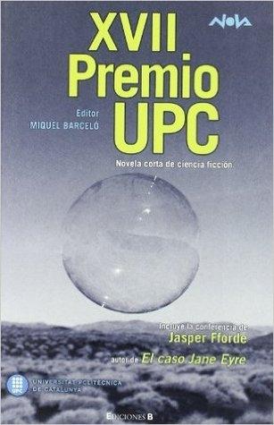XVII premio UPC : novela corta de ciencia ficción / Carlos Gardini ... [et al.] ; editor: Miquel Barceló ; Conferencia de Jasper Fforde