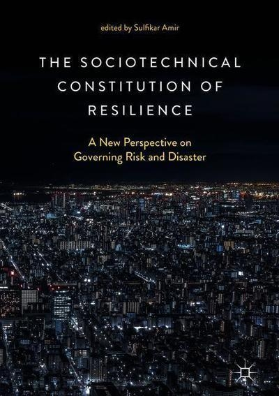 The Sociotechnical constitution of resilience : a new perspective on governing risk and disaster