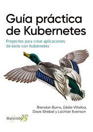 Guía práctica de Kubernetes : proyectos para crear aplicaciones de éxito con Kubernetes/ Brendan Burns [i 3 més]