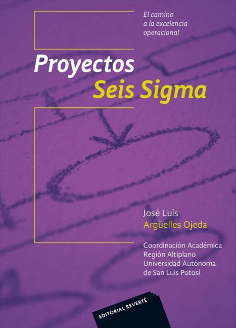 Proyectos Seis Sigma : el camino a la excelencia operacional / José Luis Argüelles Ojeda