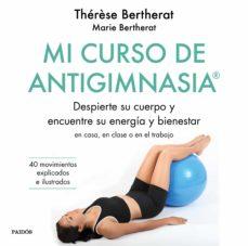 Mi curso de antigimnasia : despierte su cuerpo y encuentre su energía y bienestar : en clase, en casa o en el trabajo / Marie Bertherat, Thérèse Bertherat ; traducción: Miguel Vázquez