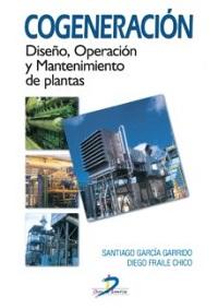 Cogeneración : diseño, operación y mantenimiento de plantas de cogeneración / Santiago García Garrido, Diego Fraile Chico
