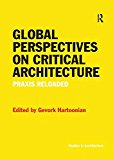 Global perspectives on critical architecture : praxis reloaded / edited by Gevork Hartoonian