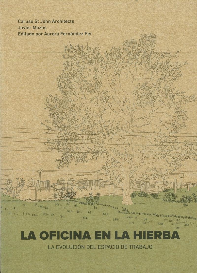 La Oficina en la hierba : la evolución del espacio de trabajo / Caruso St John Architects, Javier Mozas ; editado por Aurora Fernández Per