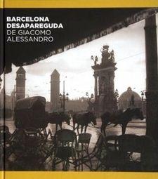 Barcelona desapareguda de Giacomo Alessandro / Jorge Álvarez i Víctor Oliva ; Comentaris de Josep M. Cadena i Oriol Oliva