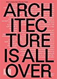 Architecture is all over / edited by Esther Choi and Marrikka Trotter