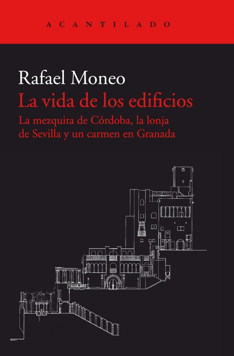La vida de los edificios : la mezquita de Córdoba, la Lonja de Sevilla y un Carmen en Granada / Rafael Moneo