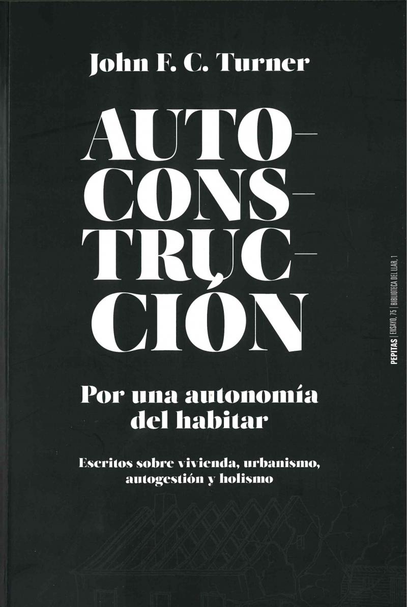 Autoconstrucción : por una autonomía del habitar : escritos sobre vivienda, urbanismo, autogestión y holismo / John F.C. Turner ; edición de Kathrin Golda-Pongratz, José Luis Oyón y Volker Zimmermann