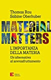 Material matters : l'importanza della materia : un alternativa all'economia del sovrasfruttamento / Thomas Rau e Sabine Oberhuber ; traduzione: Mario Corsi