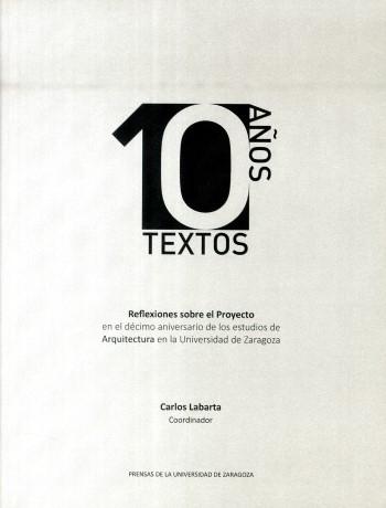 10 años 10 textos : reflexiones sobre el proyecto en el décimo aniversario de los estudios de arquitectura en la Universidad de Zaragoza / coordinador de la publicación: Carlos Labarta