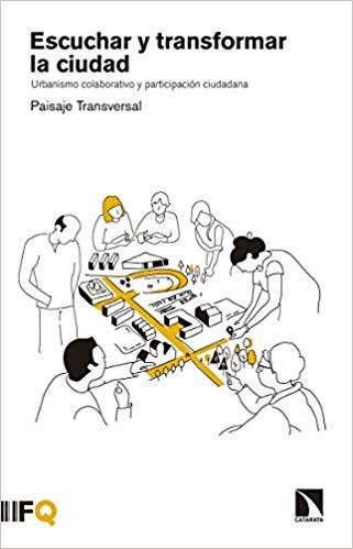 Escuchar y transformar la ciudad : urbanismo colaborativo y participación ciudadana / Paisaje Transversal