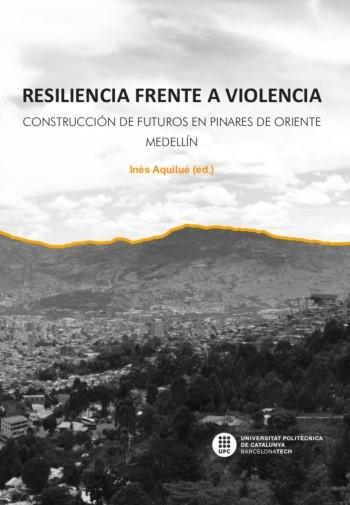 Resiliencia frente a violencia : construcción de futuros en Pinares de Oriente, Medellín / Inés Aquilué (ed.)