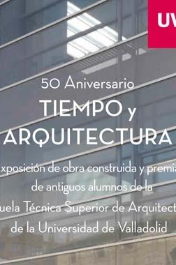 Tiempo y arquitectura : 50º aniversario de ETSAVA : obra construida y premiada de antiguos alumnos de la Escuela Técnica Superior de Arquitectura de Valladolid