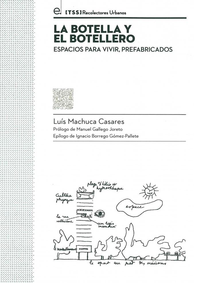 La Botella y el botellero : espacios para vivir, prefabricados / Luis Machuca Casares ; prólogo de Manuel Gallego Joreto ; epílogo de Ignacio Borrego Gómez-Pallete