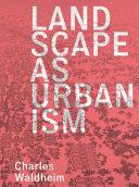 Landscape as Urbanism : A General Theory / Charles Waldheim