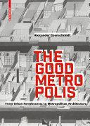 The Good Metropolis : From Urban Formlessness to Metropolitan Architecture / Alexander Eisenschmidt