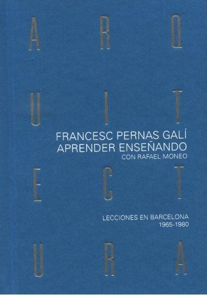 Aprender arquitectura enseñando con Rafael Moneo : lecciones en Barcelona 1965-1980 / Francesc Pernas Galí