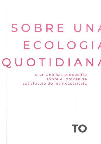 Sobre una ecologia quotidiana : o un anàlisis propositiu del procés de satisfacció de les necessitats / Clara Alsedà ; equip TO