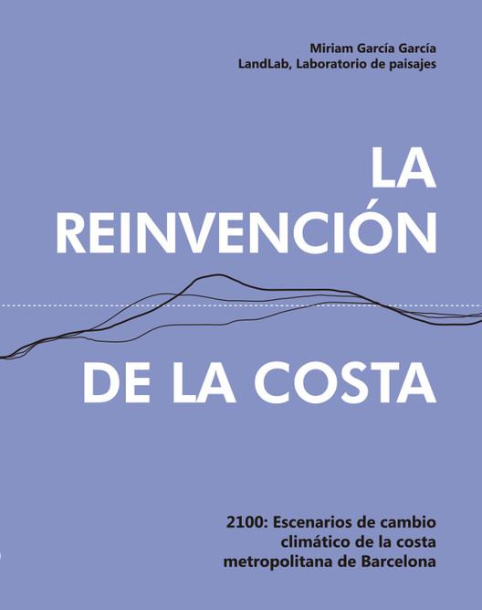 La reinvención de la costa : 2100 escenarios de cambio climático de la costa metropolitana de Barcelona / Miriam García García - Land Lab, Laboratorio de Paisajes, S.L.