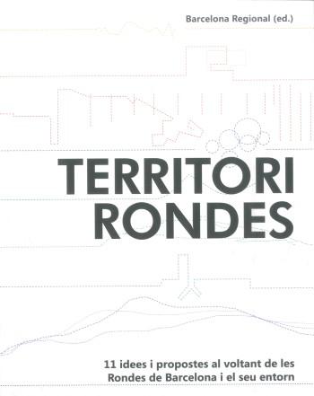 Territori Rondes : 11 idees i propostes al voltant de les rondes de Barcelona i el seu entorn / autors: Josep Parcerisa [i 20 més] ; disseny gràfic i coordinació de la col·lecció: Álvaro Clua