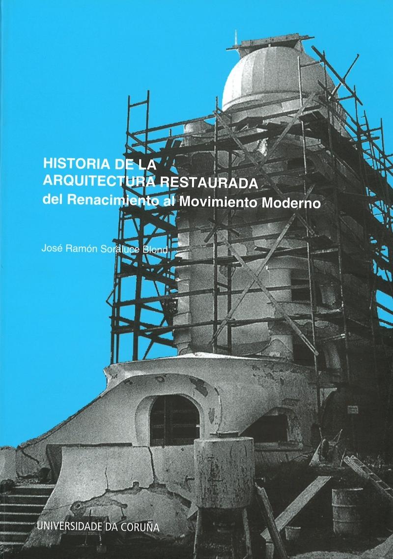 Historia de la arquitectura restaurada : del Renacimiento al movimiento moderno / José Ramón Soraluce Blond