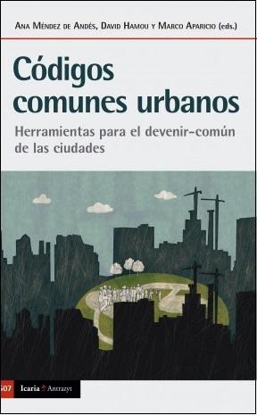 Códigos comunes urbanos : herramientas para el devenir-común de las ciudades / Ana Méndez de Andés, David Hamou y Marco Aparicio (eds.) ; De los textos, los autores: Marco Aparicio Wilhelmi [i 10 més]