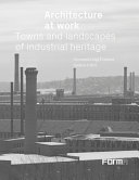 Architecture at work : towns and landscapes of industrial heritage / Giovanni Luigi Fontana, Andrea Gritti