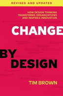 Change by design : how design thinking transforms organizations and inspires innovation / Tim Brown with Barry Katz