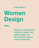 Women design : pioneers in architecture, industrial, graphic and digital design from the twentieth century to the present day / Libby Sellers