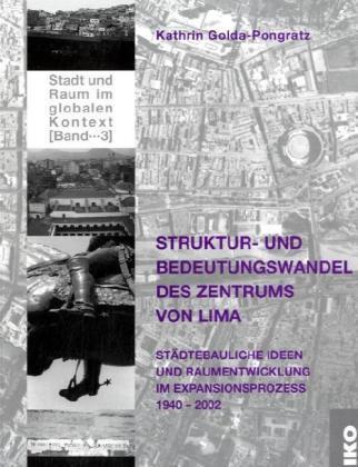 Struktur- und Bedeutungswandel des Zentrums von Lima : städtebauliche Ideen und Raumentwicklung im Expansionsprozess 1940-2002 / Kathrin Golda-Pongratz