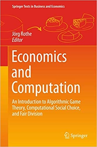 Economics and computation : an introduction to algorithmic game theory, computational social choice, and fair division / editor Jörg Rothe ; illustrations by Irene Rothe