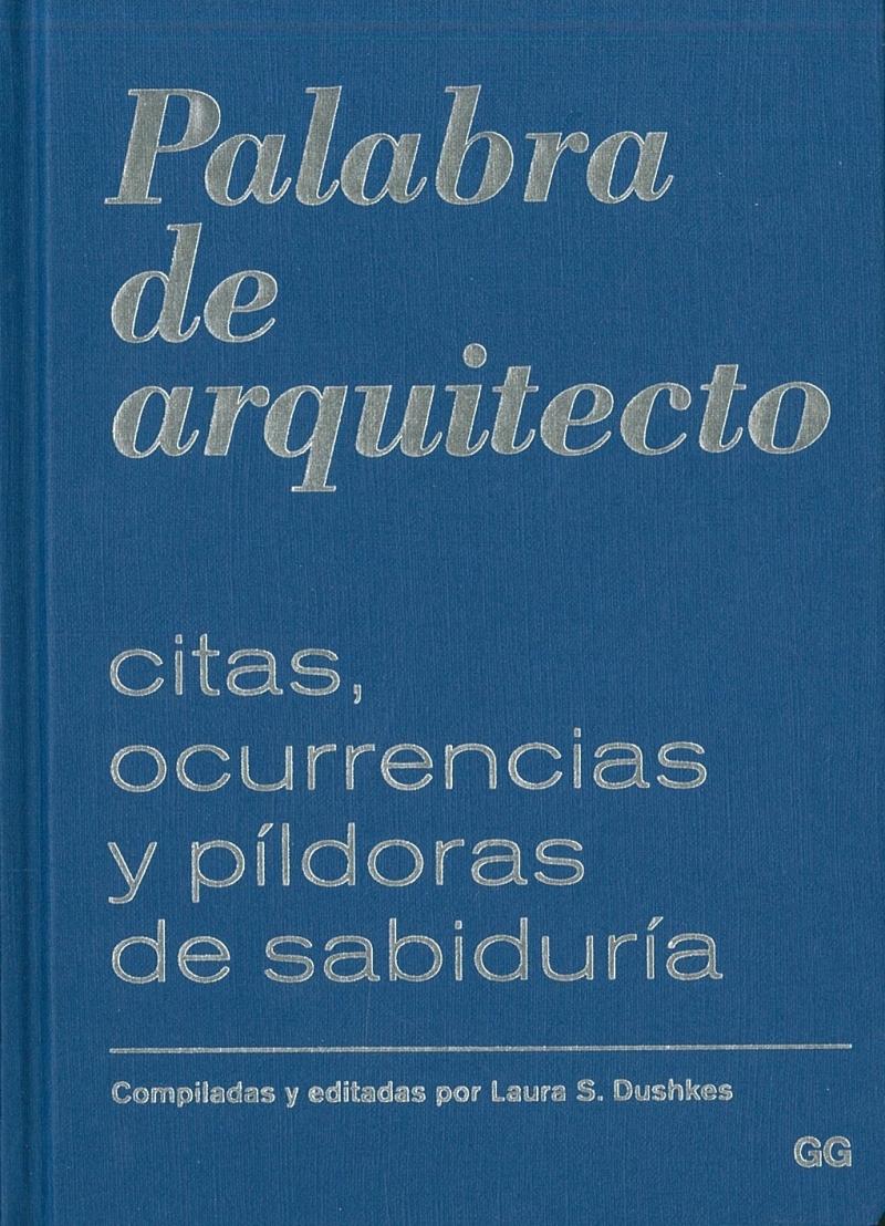Palabra de arquitecto : citas, ocurrencias y píldoras de sabiduría / compiladas y editadas por Laura S. Dushkes
